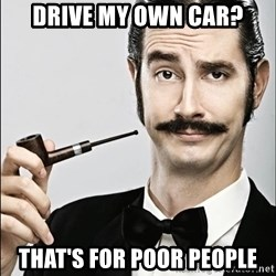 Rich Guy - drive my own car? That's for poor people