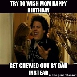 fuck me right jonah hill - Try to wish mom happy birthday get chewed out by dad instead