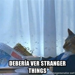 Sophisticated Cat -  Debería ver Stranger Things
