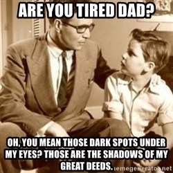 father son  - Are you tired dad? Oh, you mean those dark spots under my eyes? Those are the shadows of my great deeds.