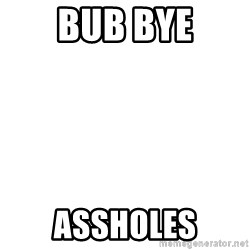 Deal With It - bub bye assholes