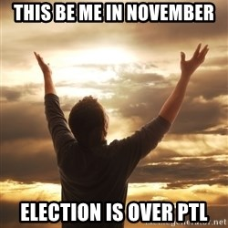 Praise - this be me in November election is over PTL