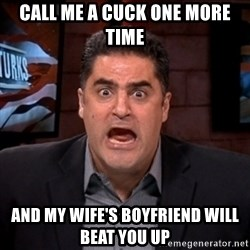 Angry Cenk - CALL ME A CUCK ONE MORE TIME AND MY WIFE'S BOYFRIEND WILL BEAT YOU UP
