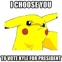 Pikachu - I CHOOSE YOU TO VOTE KYLE FOR PRESIDENT