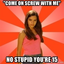 """Jealous Girl - """"come on screw with me"""" no stupid you're 15"""