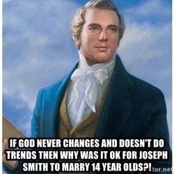 Joseph Smith -  If god never changes and doesn't do trends then why was it ok for Joseph Smith to marry 14 year olds?!