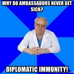 doctor_atypical - Why Do Ambassadors Never Get Sick? Diplomatic Immunity!