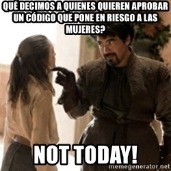 What do we say to the God of Death ? Not today. - Qué decimos a quienes quieren aprobar un Código que pone en riesgo a las mujeres? Not today!