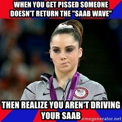 """Mckayla Maroney Does Not Approve - When you get pissed someone doesn't return the """"saab wave"""" Then realize you aren't driving your Saab"""