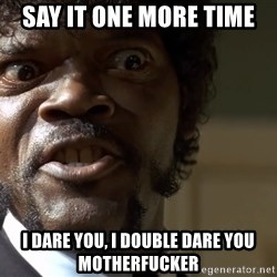 Samuel Jackson pulp fiction - Say it one more time I dare you, I double dare you motherfucker