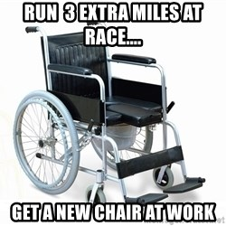 wheelchair watchout - Run  3 extra miles at race.... Get a new chair at work