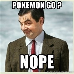MR bean - POKEMON GO ? NOPE