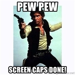 Han Solo - Pew pew Screen caps done!