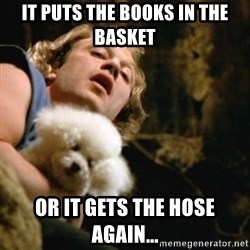 BuffaloBill - It puts the books in the basket or it gets the hose again...
