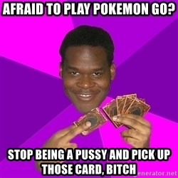 Cunning Black Strategist - Afraid to play Pokemon GO? Stop being a pussy and pick up those card, bitch