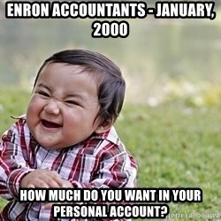 Evil smile child - Enron accountants - January, 2000 How much do you want in your personal account?