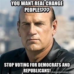 Jesse Ventura - You want real change people!??? STOP VOTING FOR DEMOCRATS AND REPUBLICANS!
