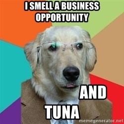Business Dog - I smell a business opportunity                      And Tuna