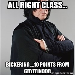 Snape - All right class... bickering....10 points from Gryffindor