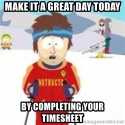 south park skiing instructor - Make it a great day today by completing your timesheet