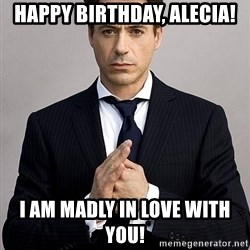 Robert Downey Jr. - Happy Birthday, Alecia! I am madly in love with you!