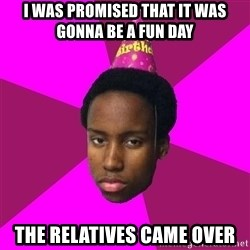 Happy Birthday Black Kid - I was promised that it was gonna be a fun day The relatives came over