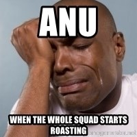 cryingblackman - Anu When the whole squad starts roasting