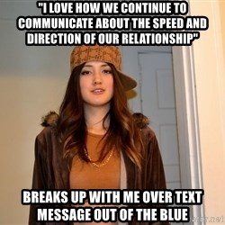 """scumbag stacy - """"I love how we continue to communicate about the speed and direction of our relationship"""" Breaks up with me over text message out of the blue"""