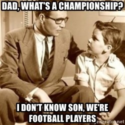 father son  - Dad, what's a championship? I don't know son, we're football players