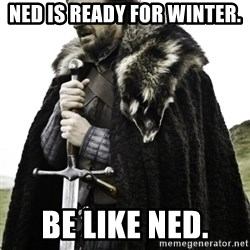 Ned Game Of Thrones - Ned is ready for winter. Be like Ned.