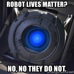 Portal Wheatley - Robot lives matter? No, no they do not.