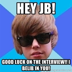 Just Another Justin Bieber - HEY JB! GOOD LUCK ON THE INTERVIEW!! I BELIB IN YOU!