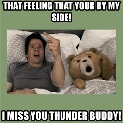 Ted Movie - That feeling that your by my side! I miss you thunder buddy!