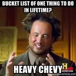 History guy - Bucket list of one thing to do in lifetime? Heavy Chevy