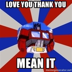 Optimus Prime - LOVE YOU THANK YOU   MEAN IT