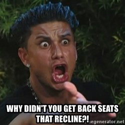 Angry Guido  -  Why didn't you get back seats that recline?!