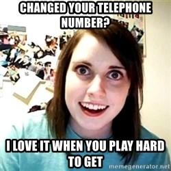 Creepy Girlfriend Meme - Changed your telephone number? I love it when you play hard to get