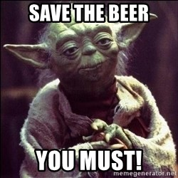 Advice Yoda - save the beer you must!
