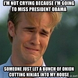 Crying Dawson - I'm not crying because I'm going to miss President Obama Someone just let a bunch of onion cutting ninjas into my house
