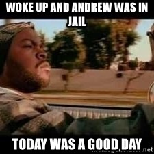 It was a good day - woke up and andrew was in jail today was a good day
