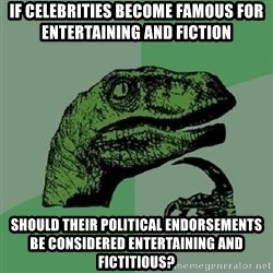 Philosoraptor - if celebrities become famous for entertaining and fiction should their political endorsements be considered entertaining and fictitious?