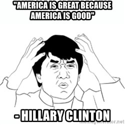 "wtf jackie chan lol - ""America is great because America is good"" - Hillary Clinton"