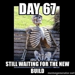 Still Waiting - DAY 67 STILL WAITING FOR THE NEW BUILD
