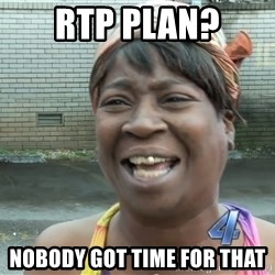 Ain`t nobody got time fot dat - RTP PLAN? Nobody got time for that