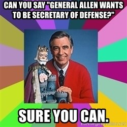 "mr rogers  - Can you say ""General Allen wants to be Secretary of Defense?""  Sure you can."