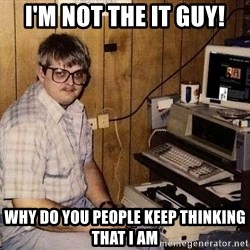 Computer Nerd - I'm not the IT guy! Why do you people keep thinking that I am