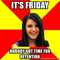 Rebecca Black Meme - it's friday nobody got time for retention