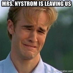 Crying Dawson - Mrs. Nystrom is leaving us