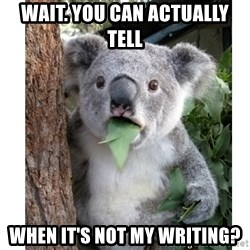 surprised koala - Wait. You can actually tell when it's not my writing?