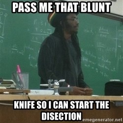 rasta science teacher - pass me that blunt knife so i can start the disection